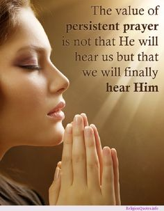 The value of persistant prayer is not that He  will hear us (he does), but that we will finally hear Him.            Isn't that our instinct? I'd like to trust that it is.