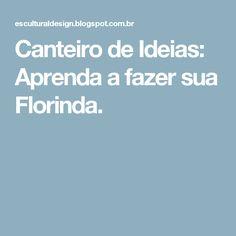 Canteiro de Ideias: Aprenda a fazer sua Florinda.
