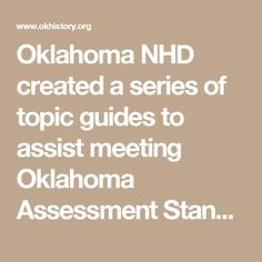 Oklahoma NHD created a series of topic guides to assist meeting Oklahoma Assessment Standards for the Social Studies. These guides provide sample topics relating to social studies courses from 6th through 12th grades.