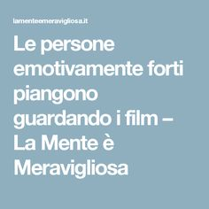 Le persone emotivamente forti piangono guardando i film – La Mente è Meravigliosa
