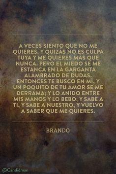 """""""A veces siento que no me quieres. Y quizás no es culpa tuya y me quieres más que nunca. Pero el miedo se me estanca en la garganta alambrado de dudas. Entonces te busco en mí y un poquito de tu amor se me derrama; y lo anido entre mis manos y lo bebo; y sabe a ti y sabe a nuestro y vuelvo a saber que me quieres"""". #Brando #Poemas #Poema @candidman"""