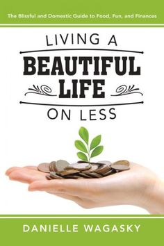 Living a Beautiful Life on Less: The Blissful and Domestic Guide to Food, Fun, and Finances by Danielle Wagasky   Plain Sight Publishing