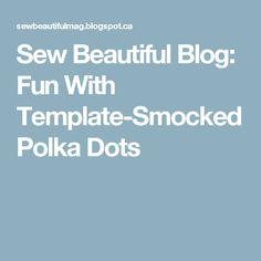 Sew Beautiful Blog: Fun With Template-Smocked Polka Dots