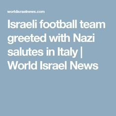 Israeli football team greeted with Nazi salutes in Italy | World Israel News