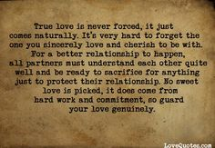 True love is never forced, it just comes naturally. It's very hard to forget the one you sincerely love and cherish to be with. For a better relationship to happen, all partners must understand each other quite well and be ready to sacrifice for anything just to protect their relationship. No... - Love Quotes - http://www.lovequotes.com/true-love-is-never-forced/