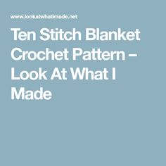 Ten Stitch Blanket Crochet Pattern – Look At What I Made