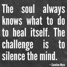 The soul always knows what to do to heal itself...