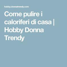 Come pulire i caloriferi di casa | Hobby Donna Trendy
