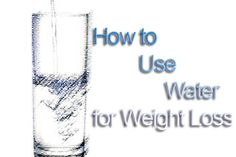Water for Weight Loss - How to use Water to Lose Weight