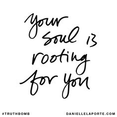 Your soul is rooting for you. Your inbox wants @DanielleLaPorte's #Truthbombs. Get some: http://www.daniellelaporte.com/truthbomb/