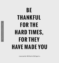 """Be Thankful for the hard times, for they have made you"""