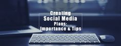 Creating Strong Social Media Plans: Importance & Tips