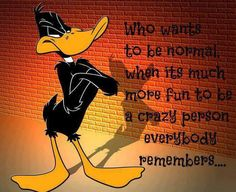 Daffy is funny. And I can be crazy sometimes.