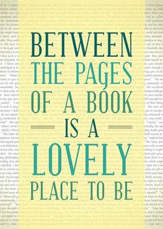 Between the pages of a book is a lovely place to be.