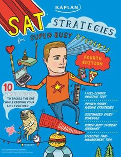 SAT Strategies For Super Busy Students: 10 Simple Steps to Tackle the SAT While Keeping Your Life Together by Chris Kensler. An organized and practical approach for understanding and mastering each section of the SAT exam uses efficient, time-saving methods, including critical reading, writing, and math skills, along with a full-length practice exam.