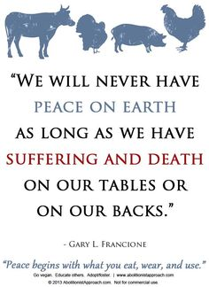 """We will never have peace on earth as long as we have suffering and death on our tables or on our backs."" ~Gary L. Vegan Memes, Vegan Quotes, Animal Activist, Why Vegan, Vegan Animals, Stop Animal Cruelty, Peace On Earth, Vegan Lifestyle, Animal Rights"
