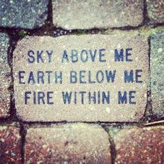 Sky above me, Earth below me, Fire, within me...