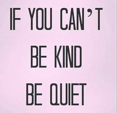If you can't kind, be quiet