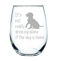 It's not really drinking alone if the dog is home stemless wine glass, 15 oz. Perfect Dog Lover Gift for him. Title: It's not really drinking alone if the dog is home stemless wine glass, 15 oz. Gag Gifts, Cute Gifts, Unique Gifts, Dog Lover Gifts, Dog Lovers, Gift For Lover, Stemless Wine Glasses, Christmas Gifts For Mom, Perfect Gift For Her