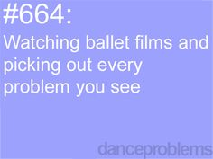 I do this.....but not just in dance films. In things that aren't actually ballet but like in an ad and they're bad. It bugs me so much!