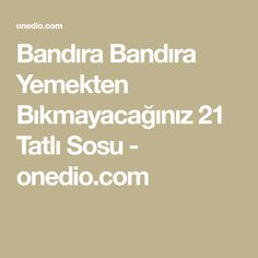 Bandıra Bandıra Yemekten Bıkmayacağınız 21 Tatlı Sosu - onedio.com