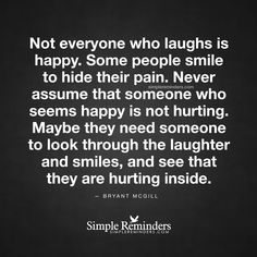 """bryantmcgill: """"""""Not everyone who laughs is happy. Some people smile to hide their pain. Never assume that someone who seems happy is not hurting. Maybe they need someone to look through the laughter and smiles, and see that they are hurting inside.""""..."""