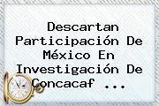http://tecnoautos.com/wp-content/uploads/imagenes/tendencias/thumbs/descartan-participacion-de-mexico-en-investigacion-de-concacaf.jpg Concacaf. Descartan participación de México en investigación de Concacaf ..., Enlaces, Imágenes, Videos y Tweets - http://tecnoautos.com/actualidad/concacaf-descartan-participacion-de-mexico-en-investigacion-de-concacaf/