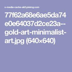 77f62a68e6ae5da74e0e64037d2ce23a--gold-art-minimalist-art.jpg (640×640)
