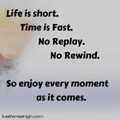 Life is short. Time is Fast. No Replay. No Rewind. So enjoy every moment as it comes. Love Life, Of My Life, Appreciate What You Have, Feeling Sorry For Yourself, We Are All Connected, Take Money, Perspective On Life, Time In The World, Authentic Self