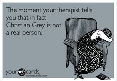 The moment your therapist tells you that in fact Christian Grey is not a real person.