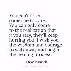 You can't force someone to care... You can only come to the realization that if you stay, they'll keep hurting you. I wish you the wisdom and courage to walk away and begin the healing process.  - Steve Maraboli