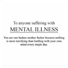 To anyone suffering with MENTAL ILLNESS You are one badass mother fucker because nothing is more terrifying than battling with you own mind every single day.