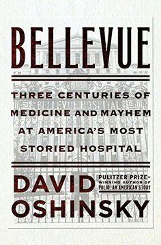 Bellevue Three Centuries Of Medicine And Mayhem At Americas Most Storied Hospital