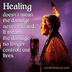 Healing doesn't mean the damage never existed. It means the damage no longer controls our lives- Native American saying . 32 Native American Wisdom Quotes to Know Their Philosophy of Life - EnkiQuotes Great Quotes, Quotes To Live By, Life Quotes, Inspirational Quotes, Uplifting Quotes, Quotes Quotes, Rumi Quotes, Night Quotes, Quotes Images