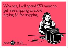 Why yes, I will spend 50 dollars more to get free shipping to avoid paying 3 dollars for shipping.