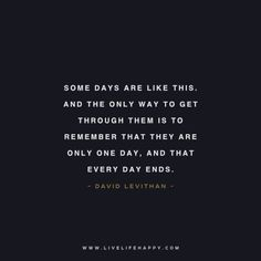 """Live Life Happy Quote: """"Some days are like this. And the only way to get through them is to remember that they are only one day, and that every day ends. Bad Quotes, Words Quotes, Wise Words, Funny Quotes, Sayings, True Quotes, Happy Life Quotes To Live By, Happy Quotes, Understanding Anxiety"""