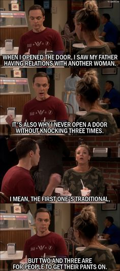 Quote from The Big Bang Theory 10x05 Sheldon Cooper: When I opened the door, I saw my father having relations with another woman. Penny Hofstadter: Oh, that's awful! Sheldon Cooper: I know. It's also why I never open a door without knocking three times. I mean, the first one's traditional, but two and three are for people to get their pants on.