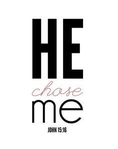 """""""Ye have not chosen me, but I have chosen you, and ordained you, that ye should go and bring forth fruit, and that your fruit should remain: that whatsoever ye shall ask of the Father in my name, he may give it you."""" John 15:16"""