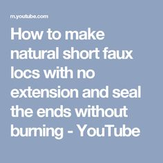 How to make natural short faux locs with no extension and seal the ends without burning - YouTube