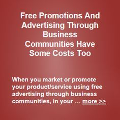 When you market or promote your product/service using free advertising through business communities, in your business, you will typically not have to pay for your promotions … more >>