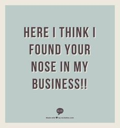 here I think I found your nose in my business!!