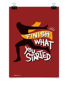 Finish what you started.