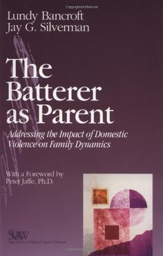 The Batterer as Parent: Addressing the Impact of Domestic Violence on Family Dynamics by R. Lundy Bancroft
