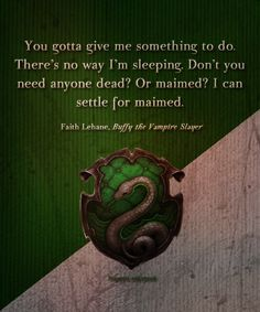 Slytherin: You gotta give me something to do. There's no way I'm sleeping. Don't you need anyone dead? Or maimed? I can settle for maimed