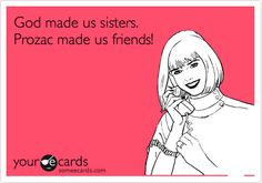 God made us sisters. Prozac made us friends!