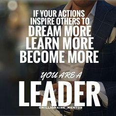 If Your Actions Inspire Others To Dream More, Learn More, Become More You Are A Leader.