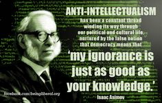 Isaac Asimov on the cult of ignorance: Anti-intellectualism has been a constant thread winding its way through our political and cultural life, nurtured by the false notion that democracy means that 'my ignorance is just as good as your knowledge'. Anti Intellectualism, Class Quotes, Isaac Asimov, Atheism, Critical Thinking, Thought Provoking, Quotations, Politics, Reading