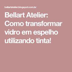 Bellart Atelier: Como transformar vidro em espelho utilizando tinta!