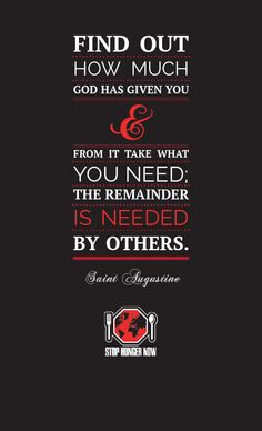 """""""Find out how much God has given you and from it take what you need; the remainder is needed by others."""" Saint Augustine"""