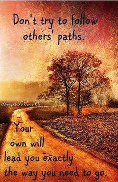 Don't try to follow others' paths. Your own will lead you exactly the way you need to go.